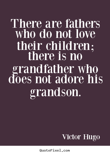 Victor Hugo picture quote - There are fathers who do not love their children; there is no grandfather.. - Love quotes