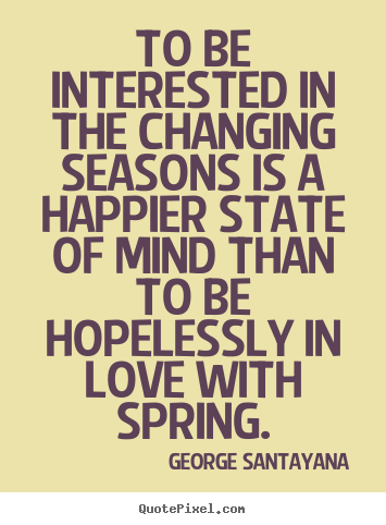 George Santayana picture quote - To be interested in the changing seasons is a happier state.. - Love quotes