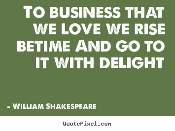Quote about love - To business that we love we rise betime and go to it with delight