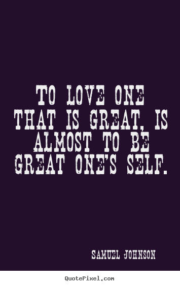 Love quotes - To love one that is great, is almost to be great one's self.