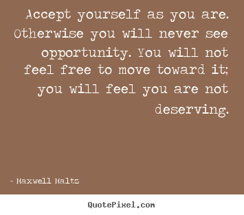 Accept yourself as you are. otherwise you.. Maxwell Maltz best love quotes
