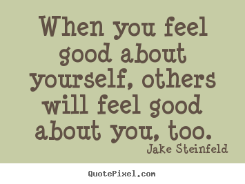 Make personalized picture quotes about love - When you feel good about yourself, others will feel..