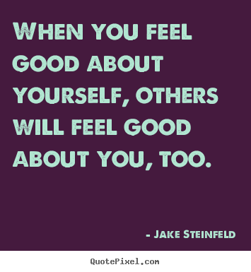 Quotes about love - When you feel good about yourself, others will feel good..