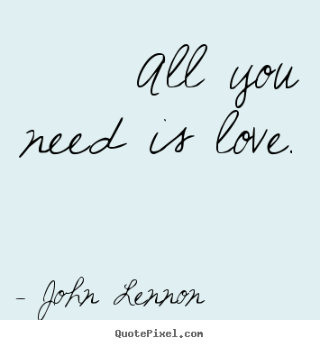 Quotes about love - All you need is love.
