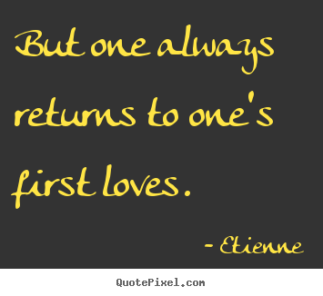 Quotes about love - But one always returns to one's first loves.