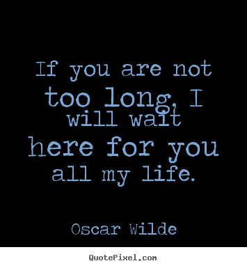 Love quotes - If you are not too long, i will wait here for you all my life.