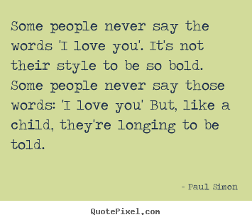 Paul Simon poster quote - Some people never say the words 'i love you'. it's not their style to.. - Love quote