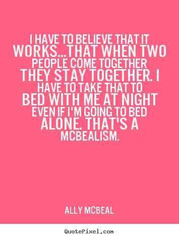 Ally McBeal picture quotes - I have to believe that it works...that when two people.. - Love quotes