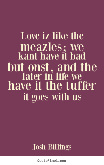 Josh Billings poster quotes - Love iz like the meazles; we kant have it bad.. - Love quote
