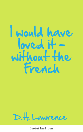 I would have loved it - without the french D.H. Lawrence good love sayings