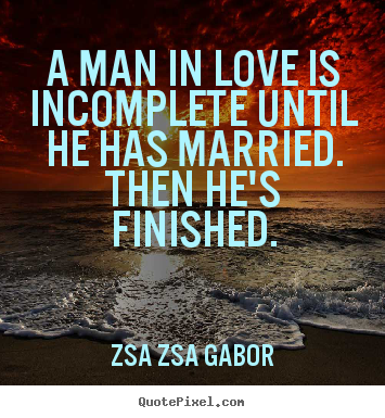 Zsa Zsa Gabor poster quote - A man in love is incomplete until he has married. then he's finished. - Love quote
