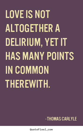 Quotes about love - Love is not altogether a delirium, yet it has many points in..