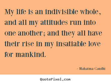 My life is an indivisible whole, and all my attitudes.. Mahatma Gandhi best love quotes