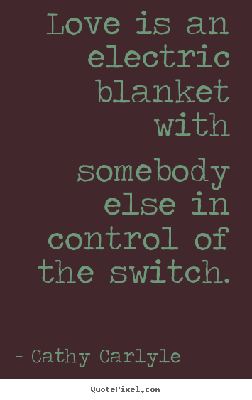 Love is an electric blanket with somebody else.. Cathy Carlyle best love quote