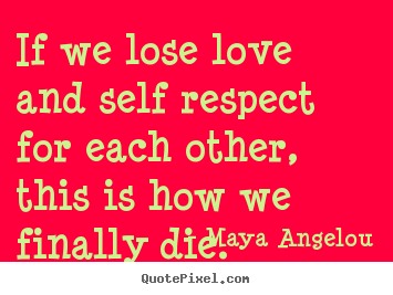 Quote about love - If we lose love and self respect for each other, this is how we finally..