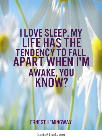Love quotes - I love sleep. my life has the tendency to fall apart when..