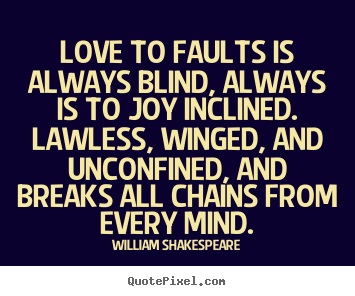 William Shakespeare picture quotes - Love to faults is always blind, always is to joy inclined... - Love quotes