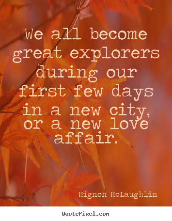 Quotes about love - We all become great explorers during our first few days in a new..
