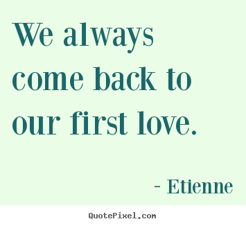 Customize picture quotes about love - We always come back to our first love.