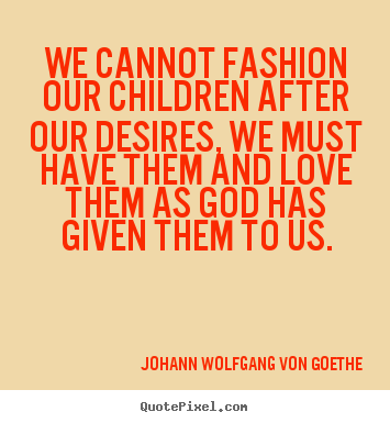 How to make picture quotes about love - We cannot fashion our children after our desires,..