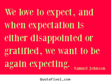 Customize picture quotes about love - We love to expect, and when expectation is either disappointed..