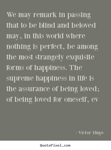 Quotes about love - We may remark in passing that to be blind and beloved may, in this world..