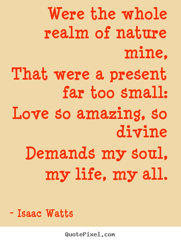 Quote about love - Were the whole realm of nature mine,that were a present far too small:love..