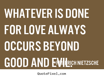 Whatever is done for love always occurs beyond good and evil. Friedrich Nietzsche  love quote