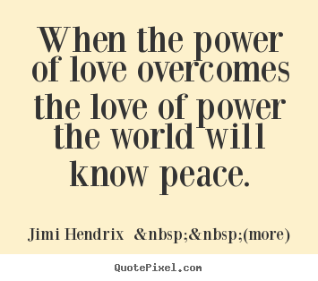 Love quotes - When the power of love overcomes the love of power the world..