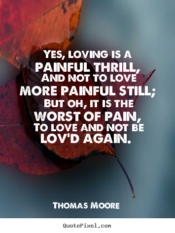 Yes, loving is a painful thrill, and not to love more.. Thomas Moore great love quotes