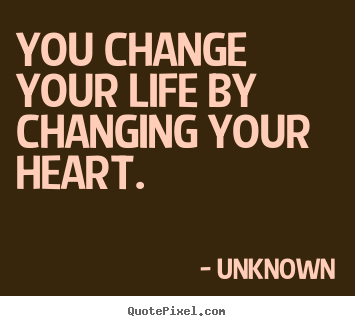 Unknown picture quotes - You change your life by changing your heart. - Love quotes