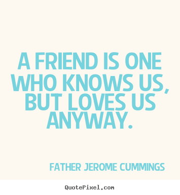 A friend is one who knows us, but loves us anyway. Father Jerome Cummings popular love quotes