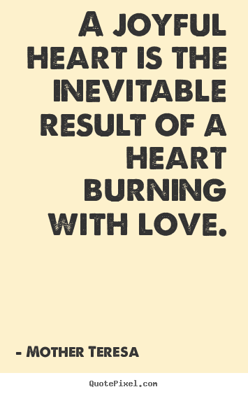 Create graphic picture quotes about love - A joyful heart is the inevitable result of a heart burning with..