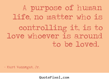 Quotes about love - A purpose of human life, no matter who is controlling..