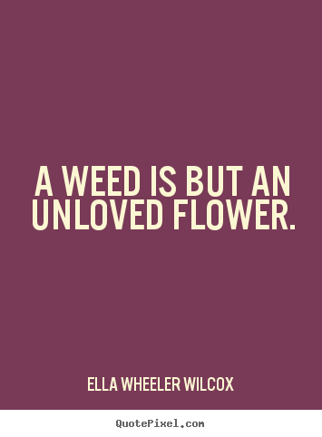 Quotes about love - A weed is but an unloved flower.