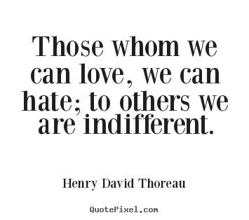 Those whom we can love, we can hate; to others we.. Henry David Thoreau popular love quote