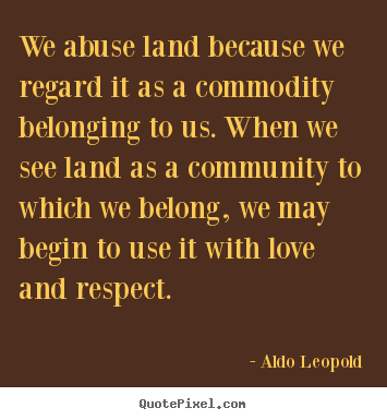 Aldo Leopold picture quote - We abuse land because we regard it as a commodity.. - Love quote
