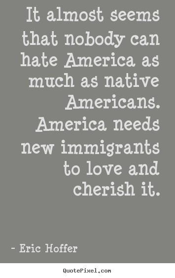 Love quote - It almost seems that nobody can hate america as much as..
