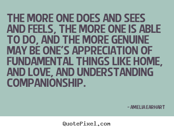 The more one does and sees and feels, the more.. Amelia Earhart popular love quotes