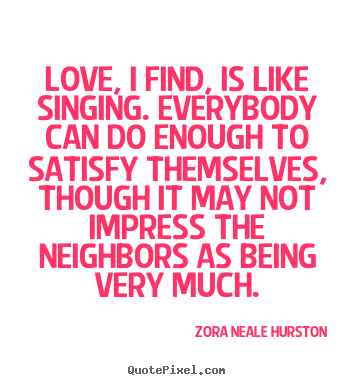 Zora Neale Hurston photo quotes - Love, i find, is like singing. everybody can do enough to.. - Love quote