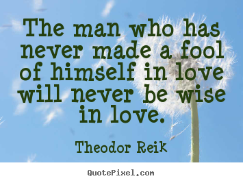 Love quotes - The man who has never made a fool of himself in..