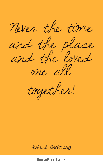 Design your own picture quotes about love - Never the time and the place and the loved one all together!