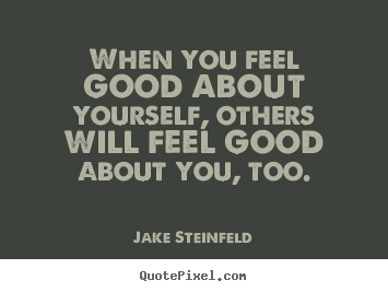 Jake Steinfeld picture quotes - When you feel good about yourself, others will feel.. - Love quote