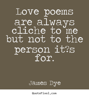 Quotes about love - Love poems are always cliche to me but not to the person..