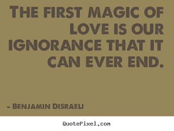 The first magic of love is our ignorance that.. Benjamin Disraeli top love quotes