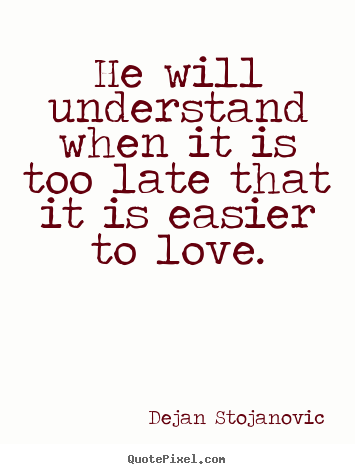 Dejan Stojanovic poster quotes - He will understand when it is too late that it is easier to.. - Love quote