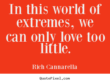 In this world of extremes, we can only love too little. Rich Cannarella top love quotes