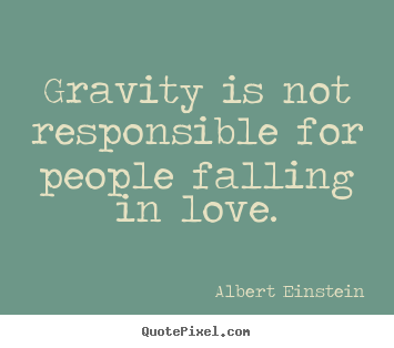 Gravity is not responsible for people falling in love. Albert Einstein great love quotes