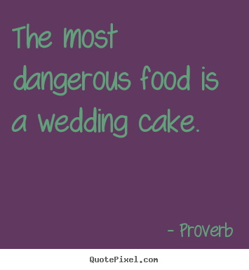 Love sayings - The most dangerous food is a wedding cake.