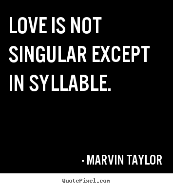 Make personalized picture quotes about love - Love is not singular except in syllable.